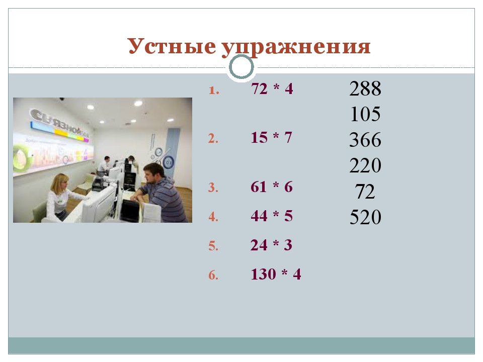 Устные упражнения 72 * 4 15 * 7 61 * 6 44 * 5 24 * 3 130 * 4 288 105 366 220...