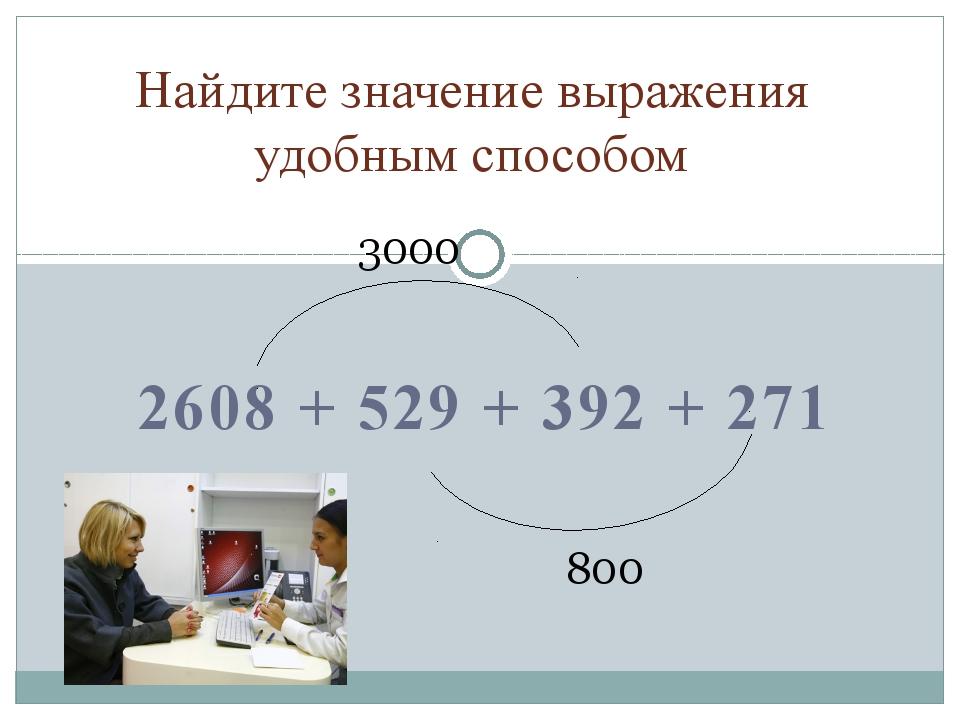 2608 + 529 + 392 + 271 Найдите значение выражения удобным способом 3000 800