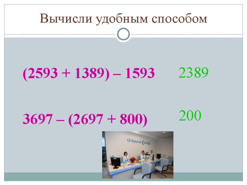 Вычисли удобным способом (2593 + 1389) – 1593 3697 – (2697 + 800) 2389 200