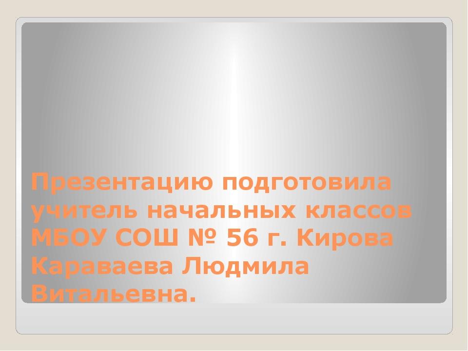 Презентацию подготовила учитель начальных классов МБОУ СОШ № 56 г. Кирова Кар...