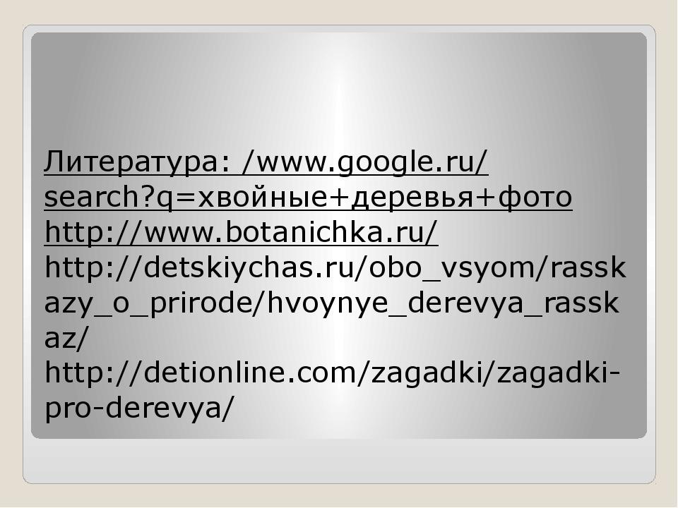 Литература: /www.google.ru/search?q=хвойные+деревья+фото http://www.botanichk...