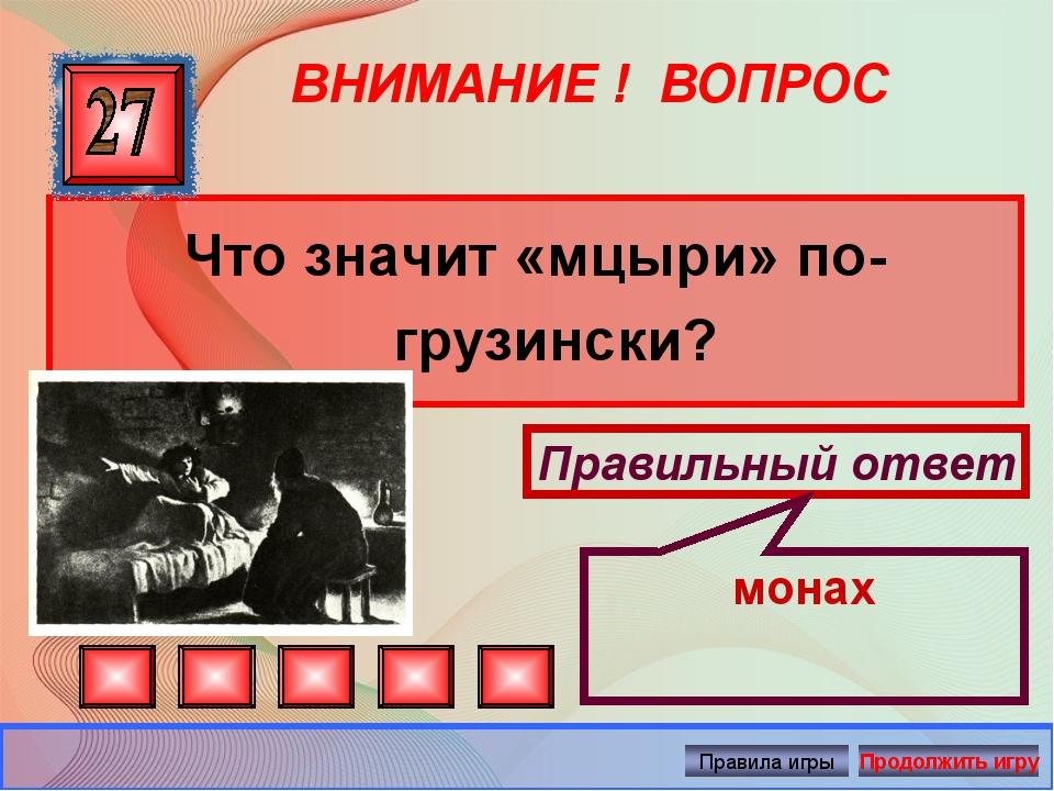 ВНИМАНИЕ ! ВОПРОС Что значит «мцыри» по-грузински? Правильный ответ монах Авт...