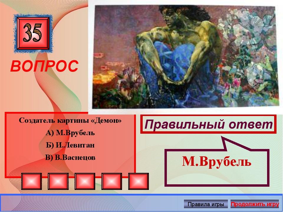 ВОПРОС Создатель картины «Демон» А) М.Врубель Б) И.Левитан В) В.Васнецов Пра...