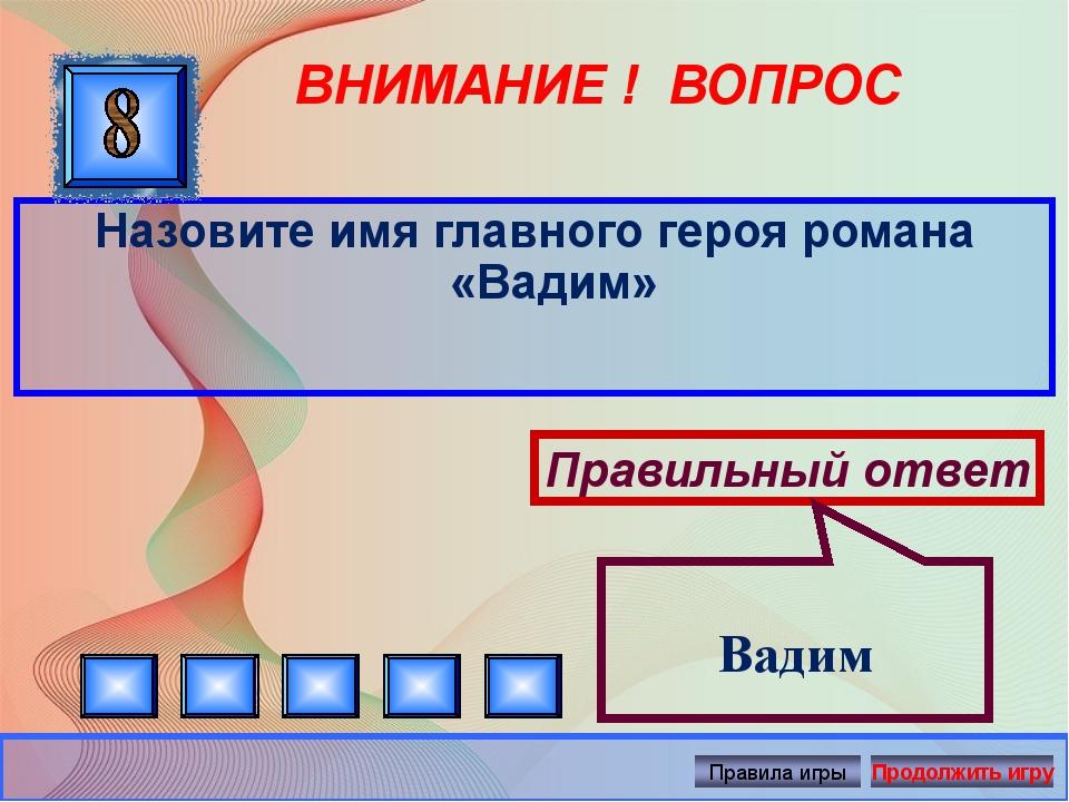 ВНИМАНИЕ ! ВОПРОС Назовите имя главного героя романа «Вадим» Правильный ответ...