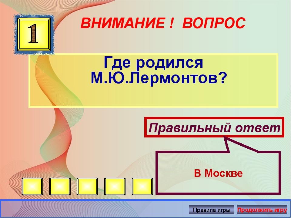ВНИМАНИЕ ! ВОПРОС Где родился М.Ю.Лермонтов? Правильный ответ В Москве Автор:...