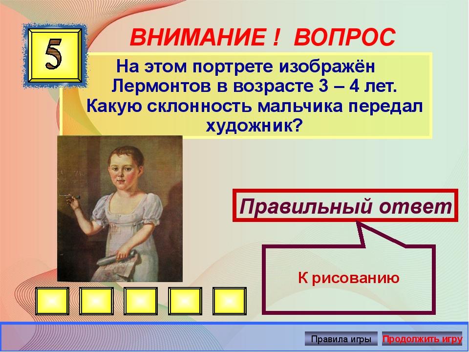 ВНИМАНИЕ ! ВОПРОС На этом портрете изображён Лермонтов в возрасте 3 – 4 лет....