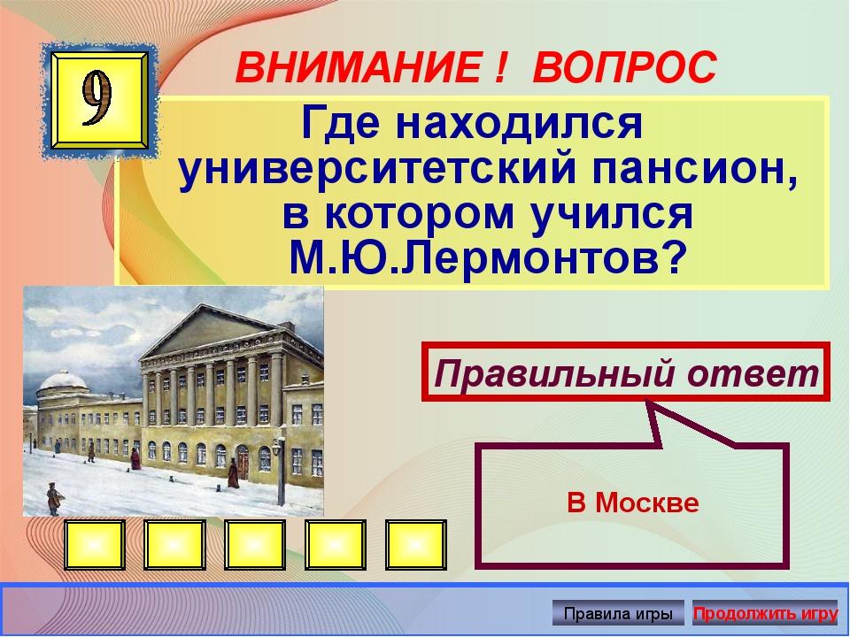ВНИМАНИЕ ! ВОПРОС Где находился университетский пансион, в котором учился М.Ю...