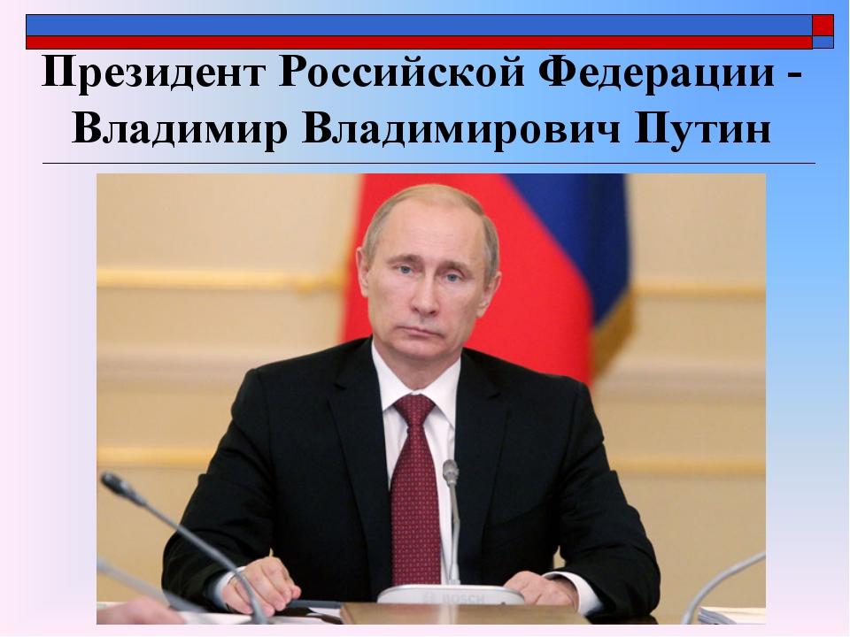 Президент Российской Федерации - Владимир Владимирович Путин