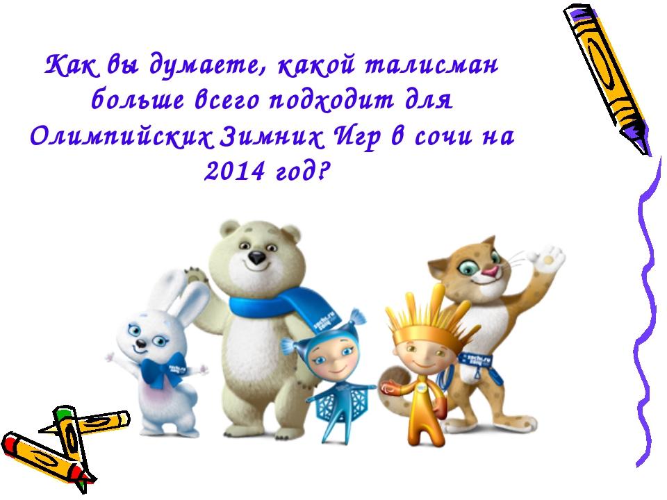 Как вы думаете, какой талисман больше всего подходит для Олимпийских Зимних И...