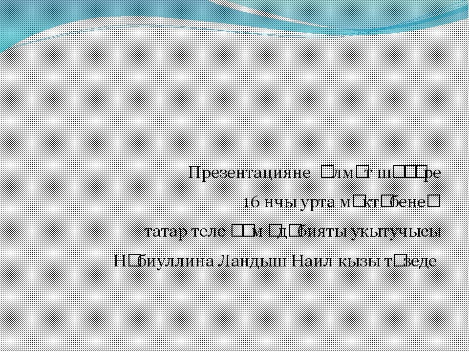 Презентацияне Әлмәт шәһәре 16 нчы урта мәктәбенең татар теле һәм әдәбияты ук...