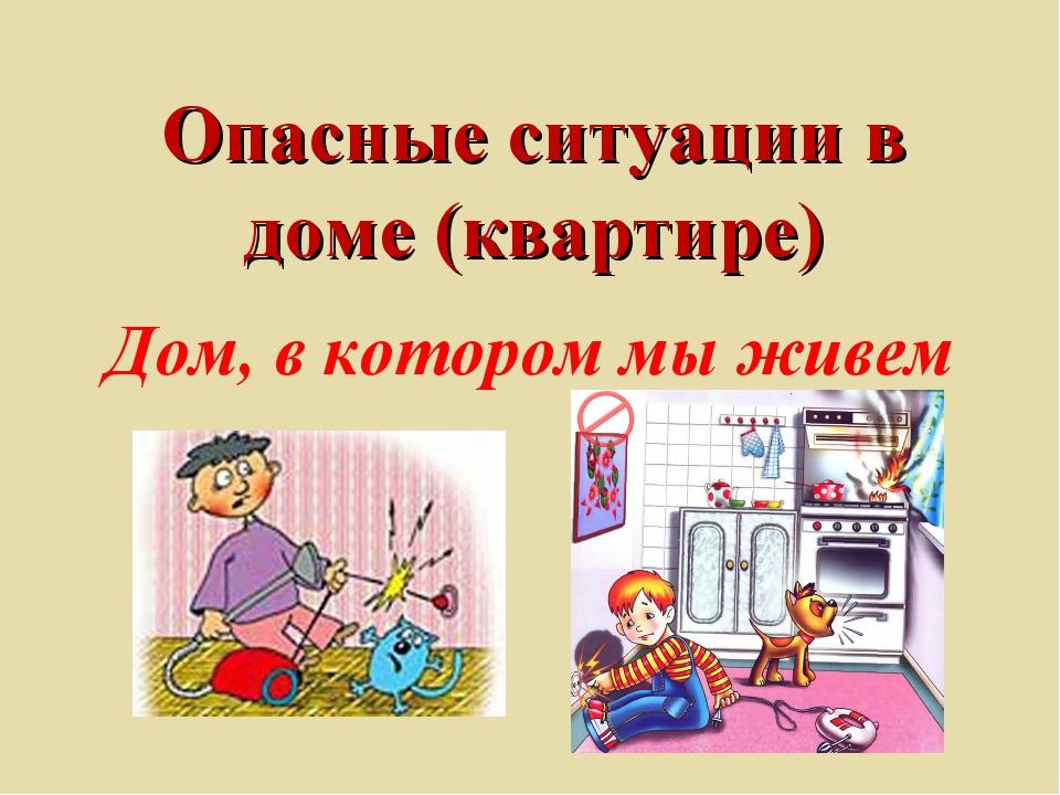 Опасные ситуации в доме (квартире) Дом, в котором мы живем