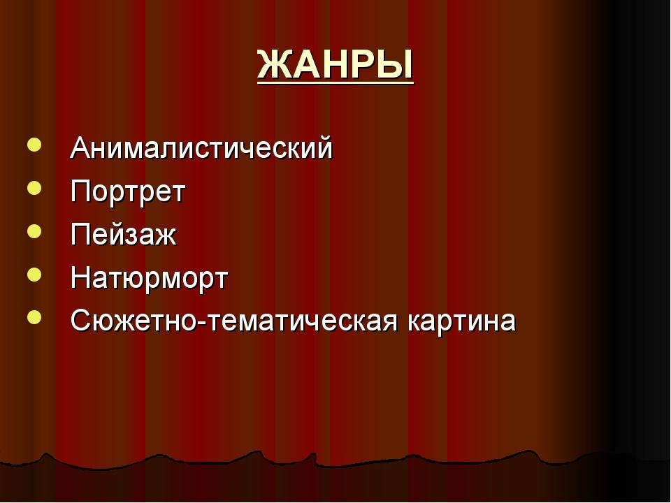 ЖАНРЫ Анималистический Портрет Пейзаж Натюрморт Сюжетно-тематическая картина