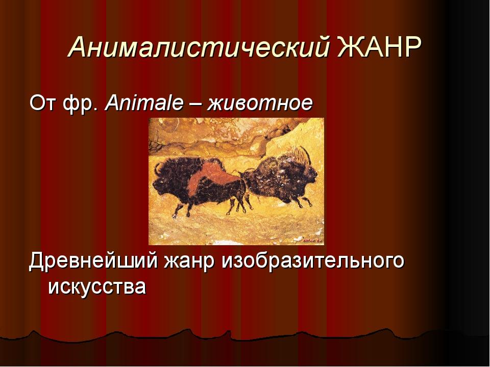 Анималистический ЖАНР От фр. Animale – животное Древнейший жанр изобразительн...