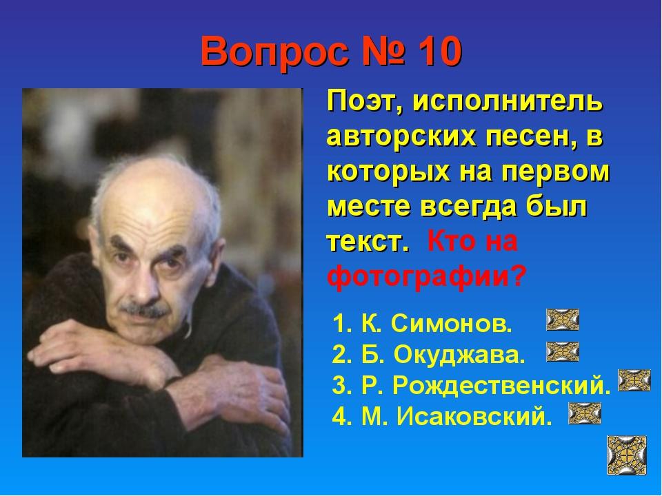 Вопрос № 10 Поэт, исполнитель авторских песен, в которых на первом месте всег...