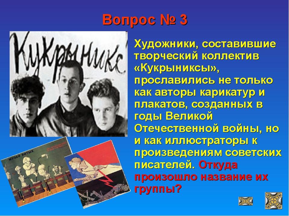 Вопрос № 3 Художники, составившие творческий коллектив «Кукрыниксы», прослави...