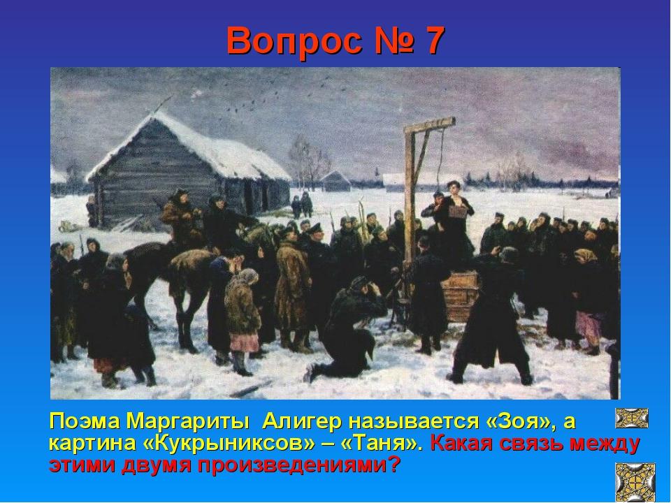 Вопрос № 7 Поэма Маргариты Алигер называется «Зоя», а картина «Кукрыниксов» –...