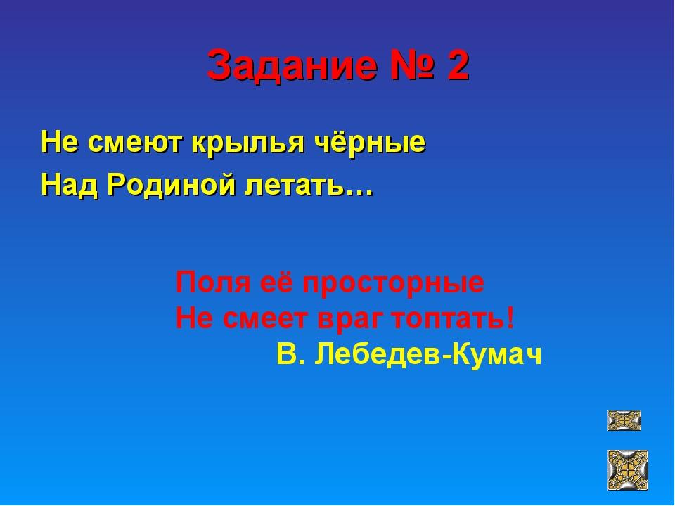 Задание № 2 Не смеют крылья чёрные Над Родиной летать… Поля её просторные Не...