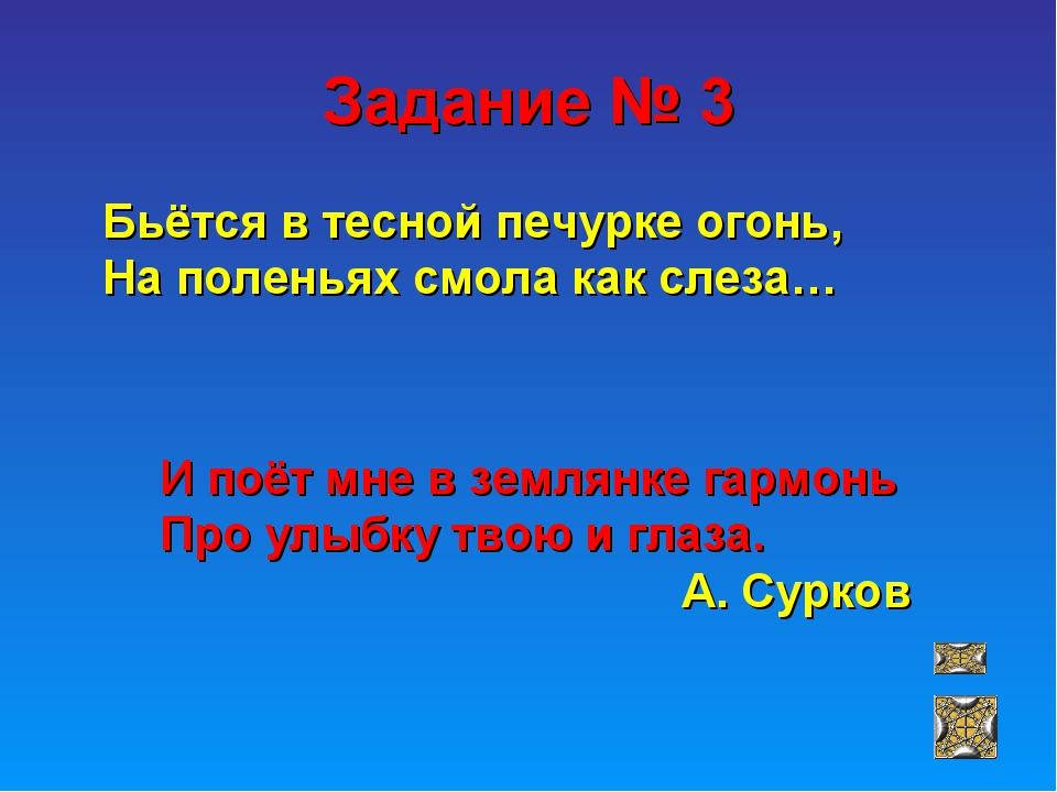 Задание № 3 Бьётся в тесной печурке огонь, На поленьях смола как слеза… И поё...