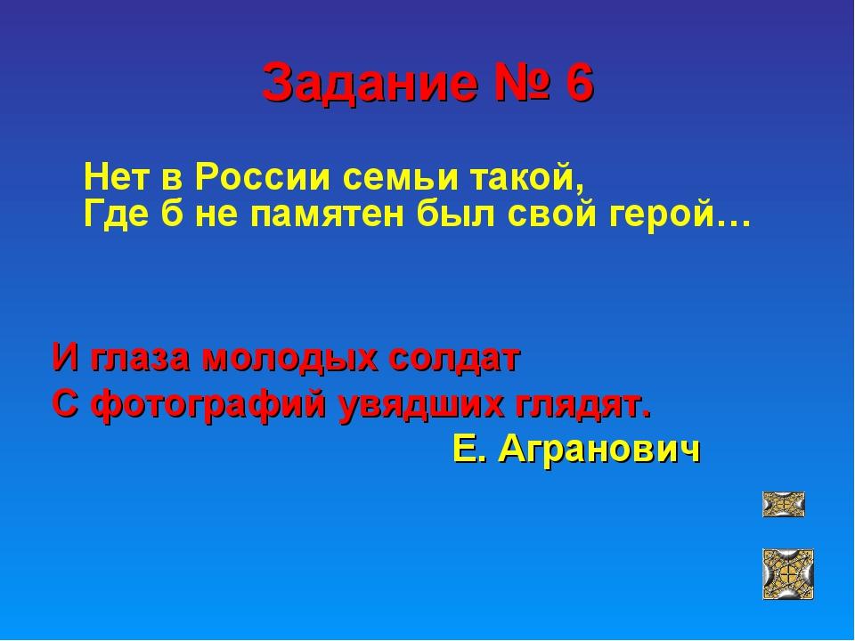 Задание № 6 Нет в России семьи такой, Где б не памятен был свой герой… И глаз...