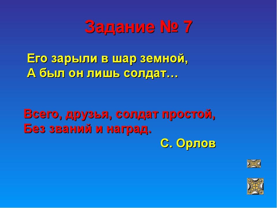 Задание № 7 Его зарыли в шар земной, А был он лишь солдат… Всего, друзья, сол...