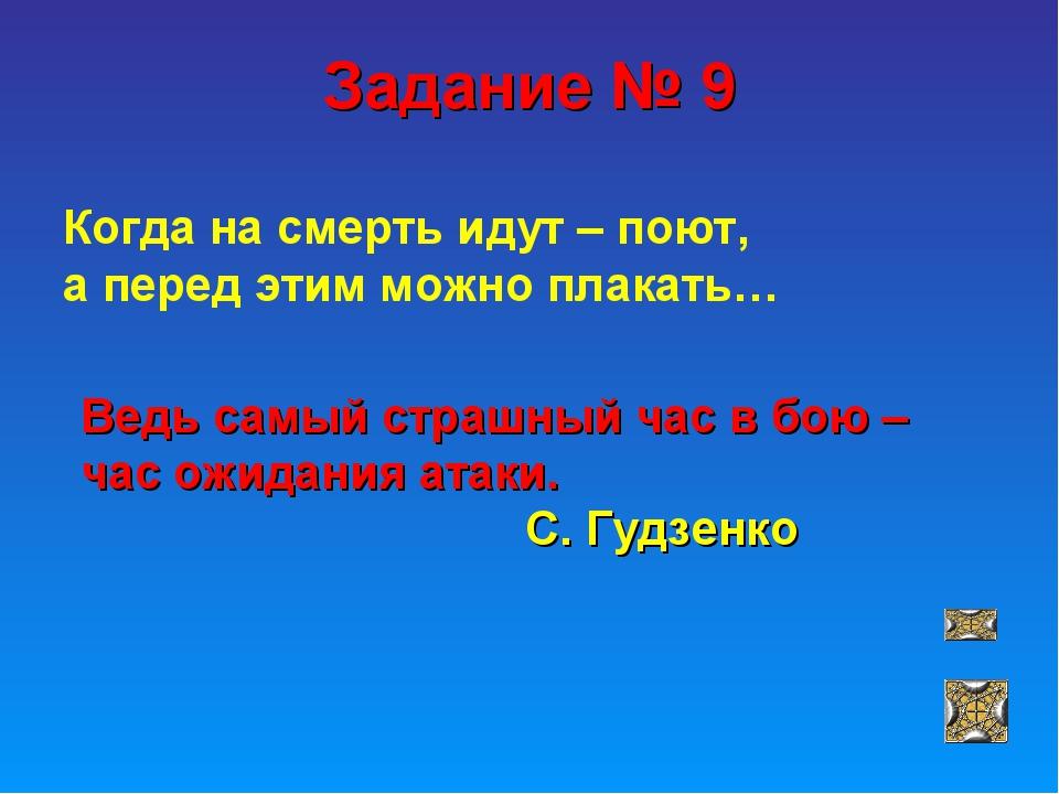 Задание № 9 Когда на смерть идут – поют, а перед этим можно плакать… Ведь сам...