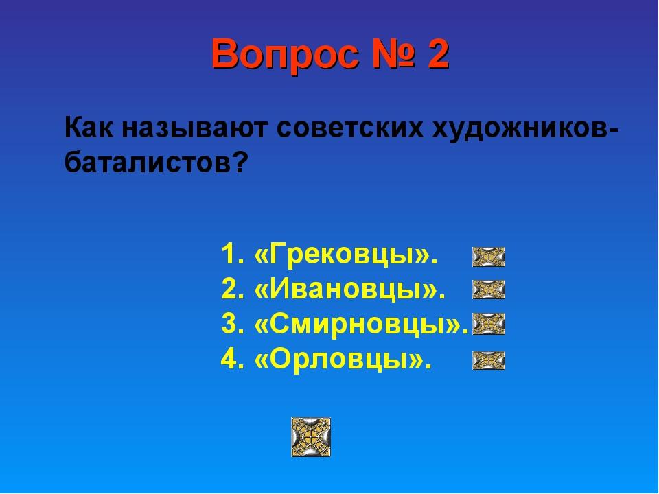 Вопрос № 2 Как называют советских художников-баталистов? 1. «Грековцы». 2. «И...