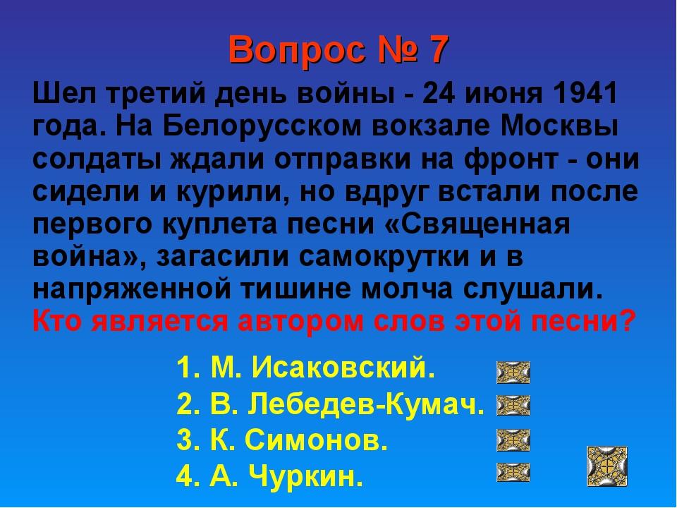 Вопрос № 7 Шел третий день войны - 24 июня 1941 года. На Белорусском вокзале...