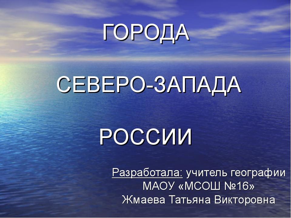 ГОРОДА СЕВЕРО-ЗАПАДА РОССИИ Разработала: учитель географии МАОУ «МСОШ №16» Жм...