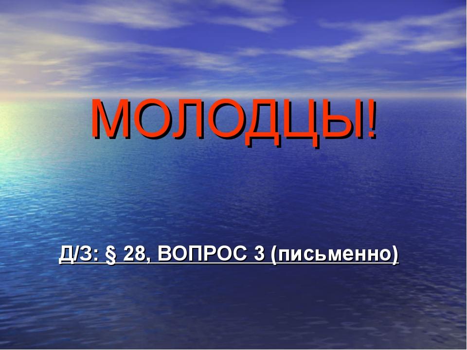 МОЛОДЦЫ! Д/З: § 28, ВОПРОС 3 (письменно)