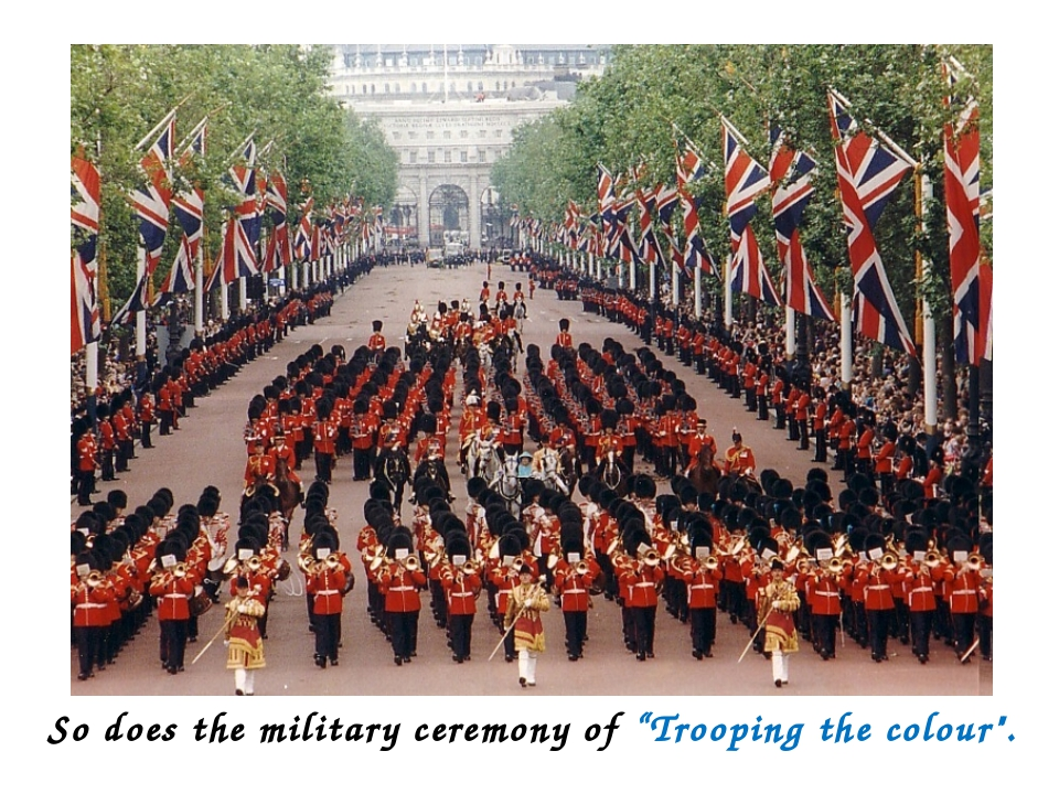 """So does the military ceremony of """"Trooping the colour""""."""