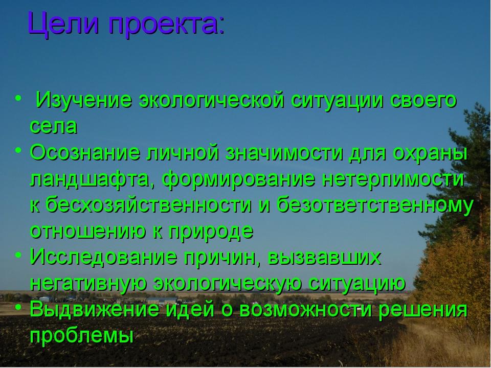 Цели проекта: Изучение экологической ситуации своего села Осознание личной зн...