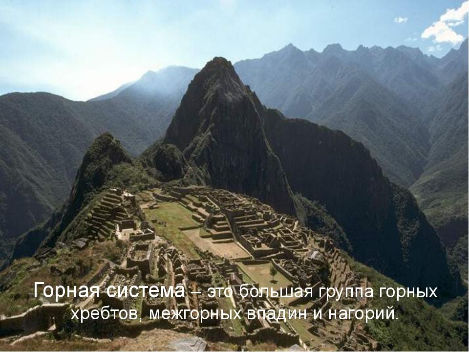 Горная система – это большая группа горных хребтов, межгорных впадин и нагорий.