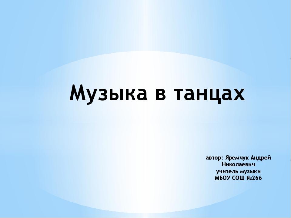Музыка в танцах автор: Яремчук Андрей Николаевич учитель музыки МБОУ СОШ №266