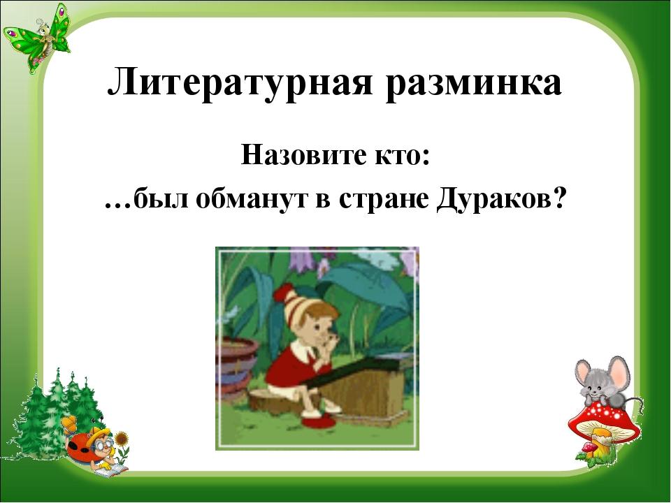 Литературная разминка Назовите кто: …был обманут в стране Дураков?
