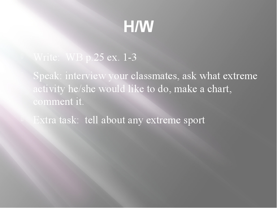 H/W Write: WB p.25 ex. 1-3 Speak: interview your classmates, ask what extreme...