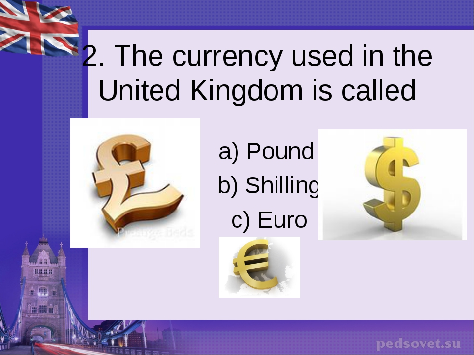 2. The currency used in the United Kingdom is called a) Pound b) Shilling c)...