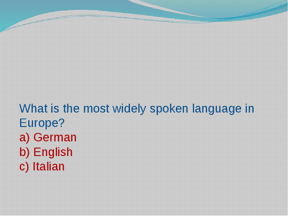 What is the most widely spoken language in Europe? a) German b) English c) It...