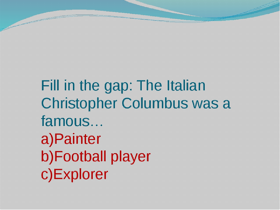 Fill in the gap: The Italian Christopher Columbus was a famous… a)Painter b)F...