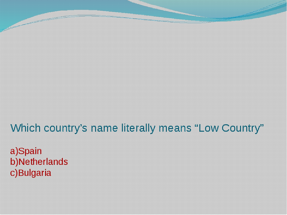 """Which country's name literally means """"Low Country"""" a)Spain b)Netherlands c)Bu..."""