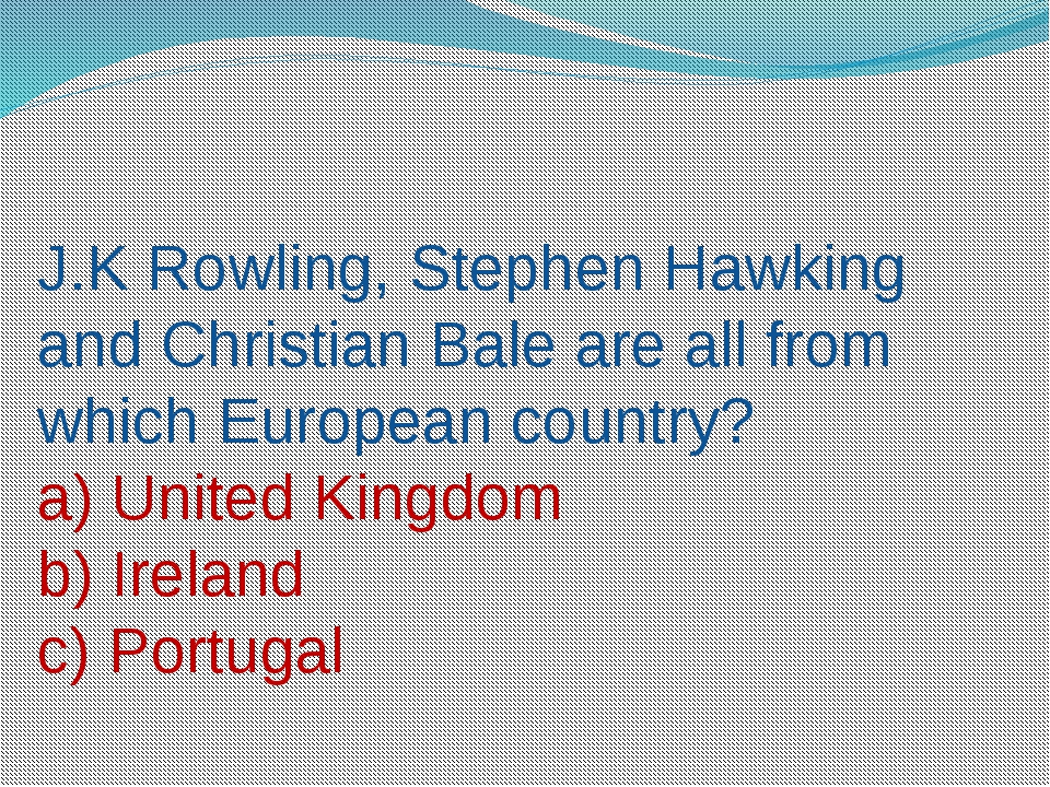 J.K Rowling, Stephen Hawking and Christian Bale are all from which European c...