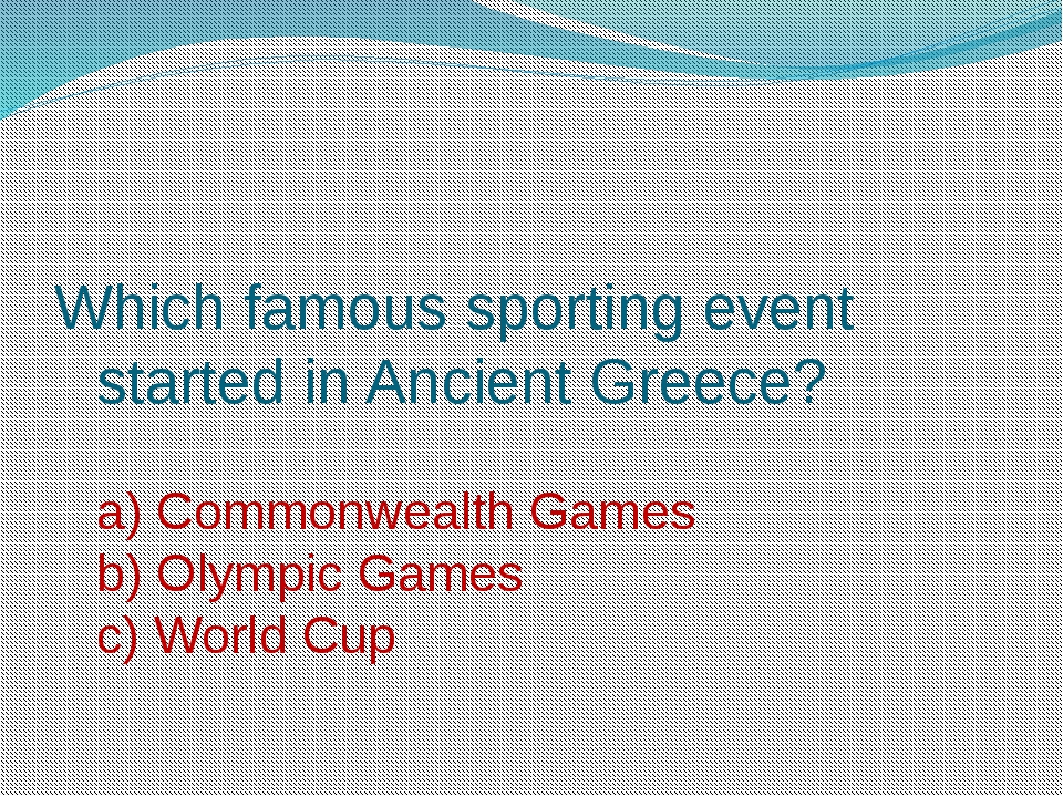 Which famous sporting event started in Ancient Greece? a) Commonwealth Games...