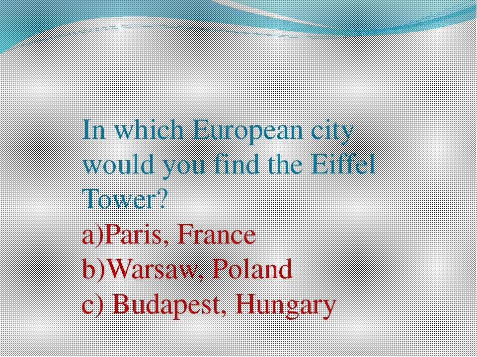 In which European city would you find the Eiffel Tower? a)Paris, France b)War...