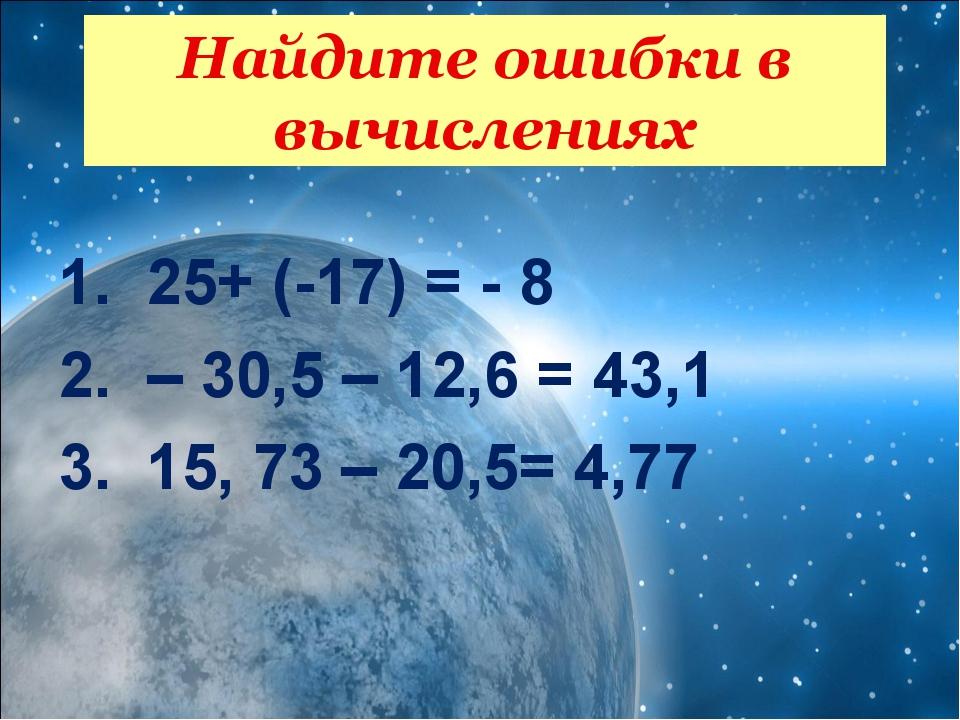 25+ (-17) = - 8 – 30,5 – 12,6 = 43,1 15, 73 – 20,5= 4,77  Найдите ошибки в...