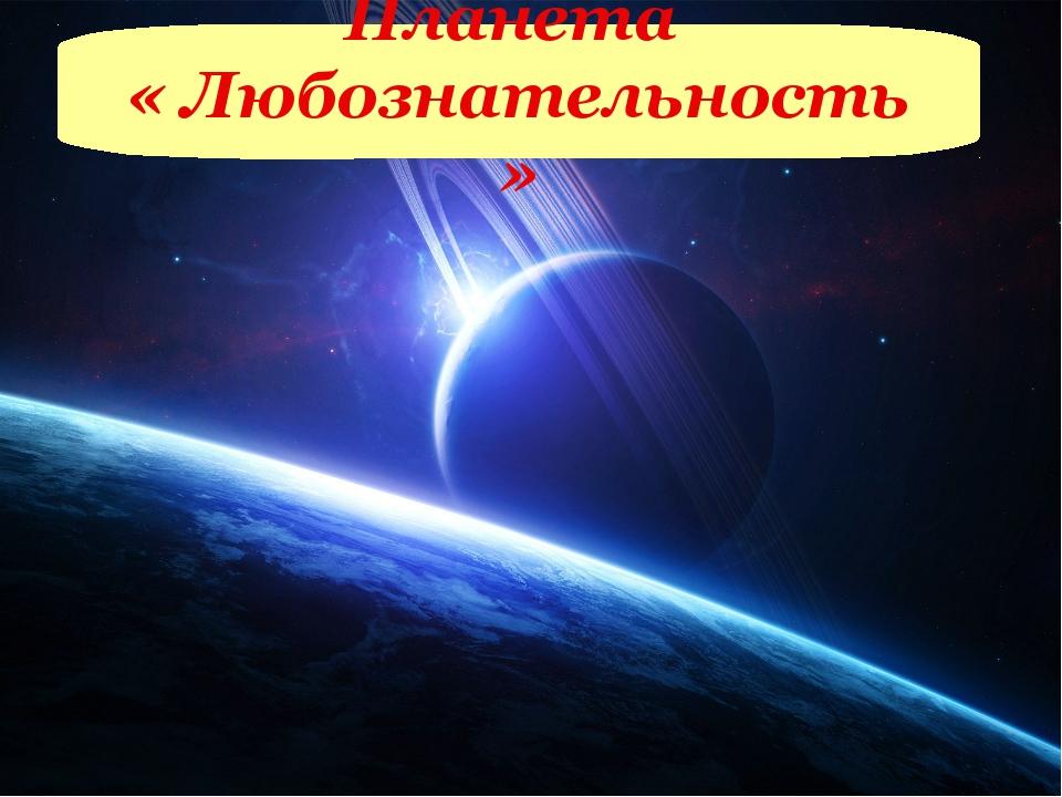 Планета « Любознательность »