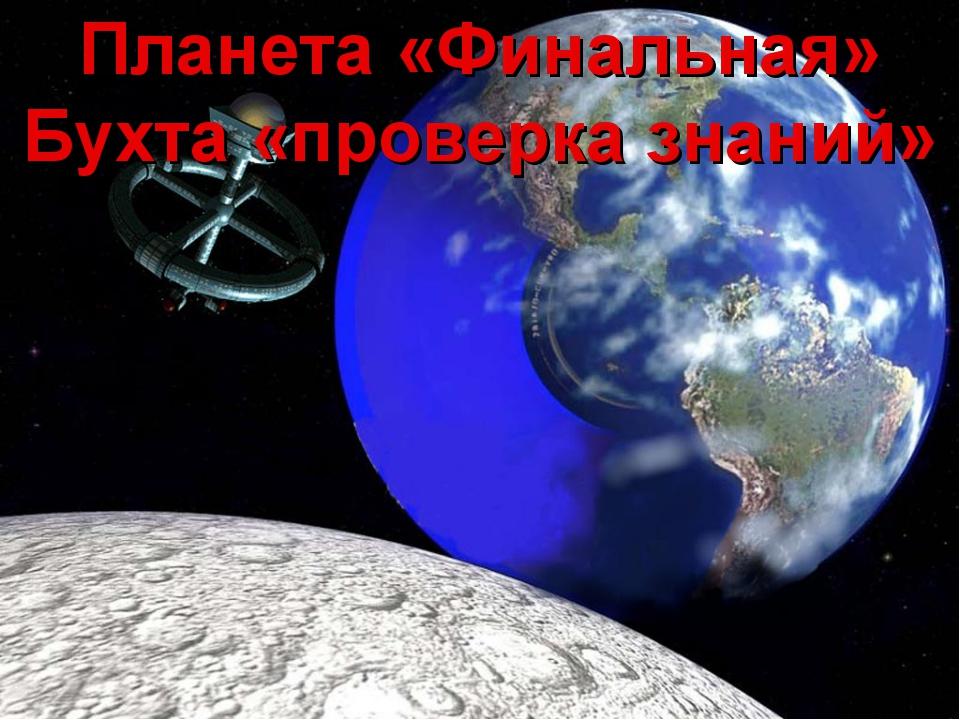 Планета «Финальная» Бухта «проверка знаний»