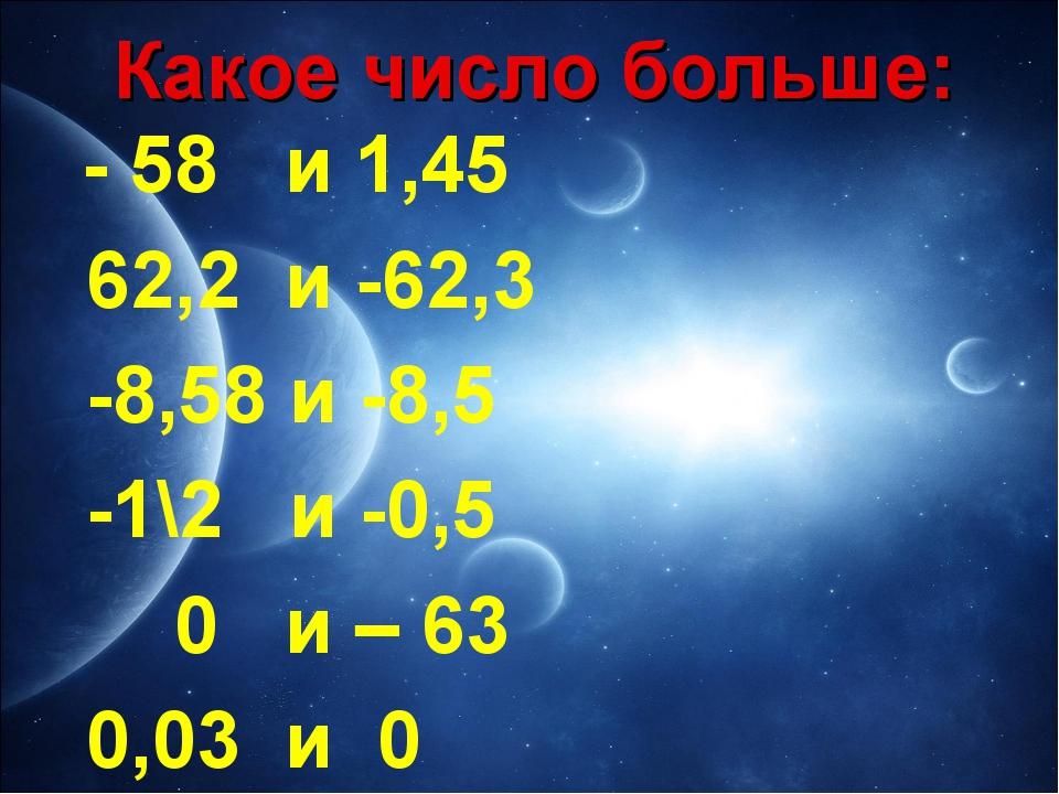 Какое число больше: - 58 и 1,45 62,2 и -62,3 -8,58 и -8,5 -1\2 и -0,5 0 и – 6...