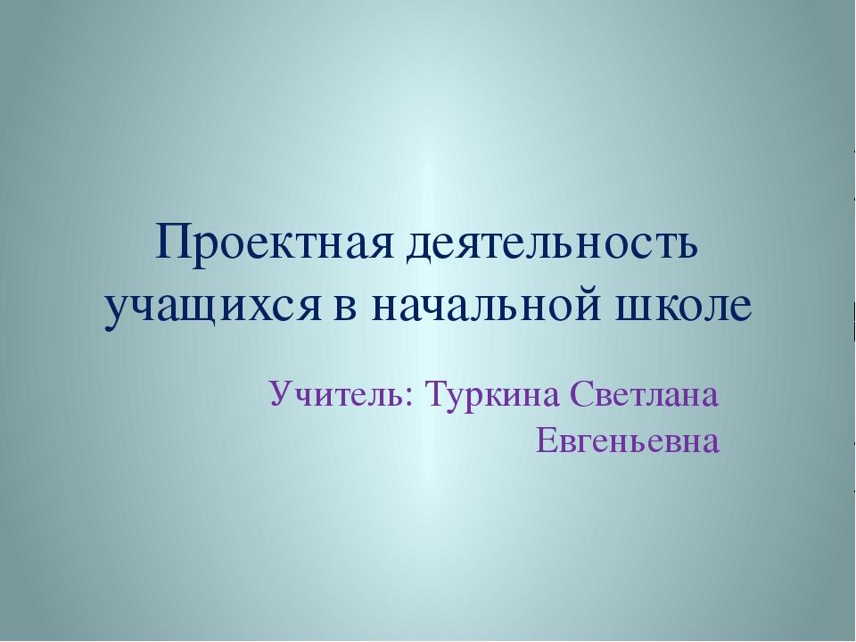 Проектная деятельность учащихся в начальной школе Учитель: Туркина Светлана Е...