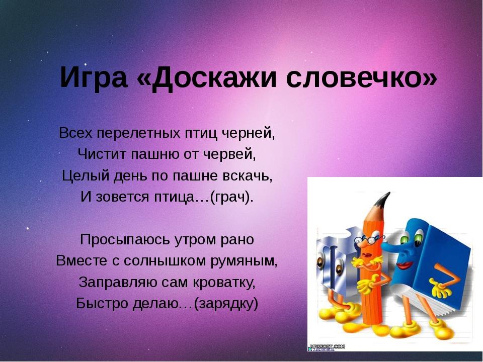 Игра «Доскажи словечко» Всех перелетных птиц черней, Чистит пашню от червей,...