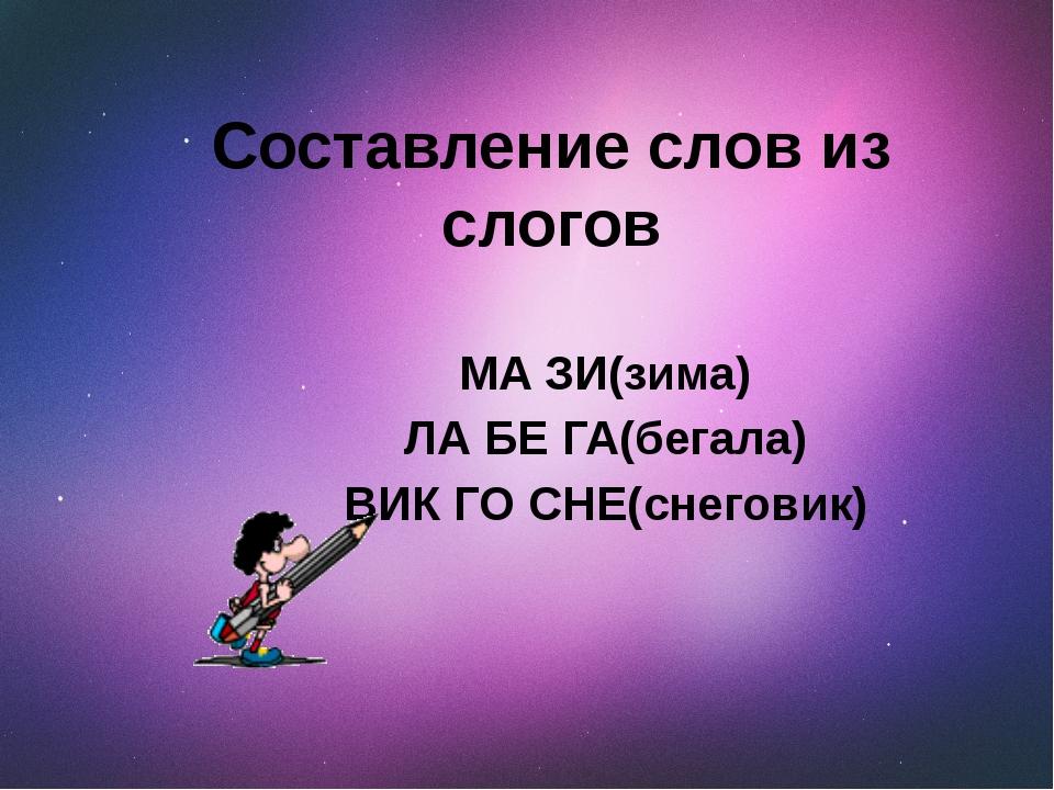 Составление слов из слогов МА ЗИ(зима) ЛА БЕ ГА(бегала) ВИК ГО СНЕ(снеговик)