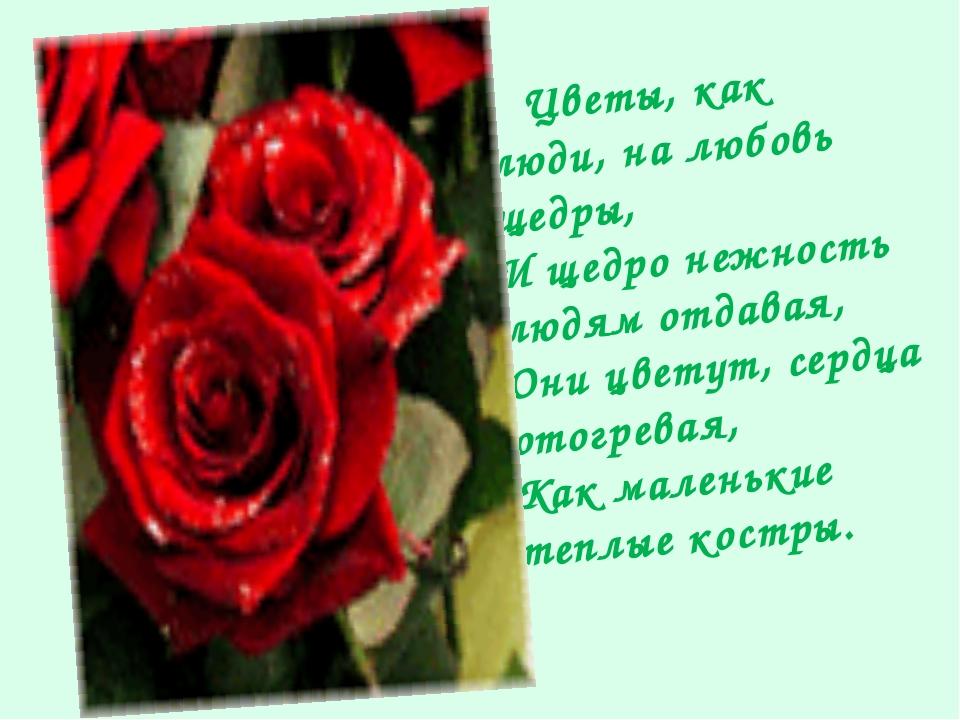 Цветы, как люди, на любовь щедры, И щедро нежность людям отдавая, Они цветут...